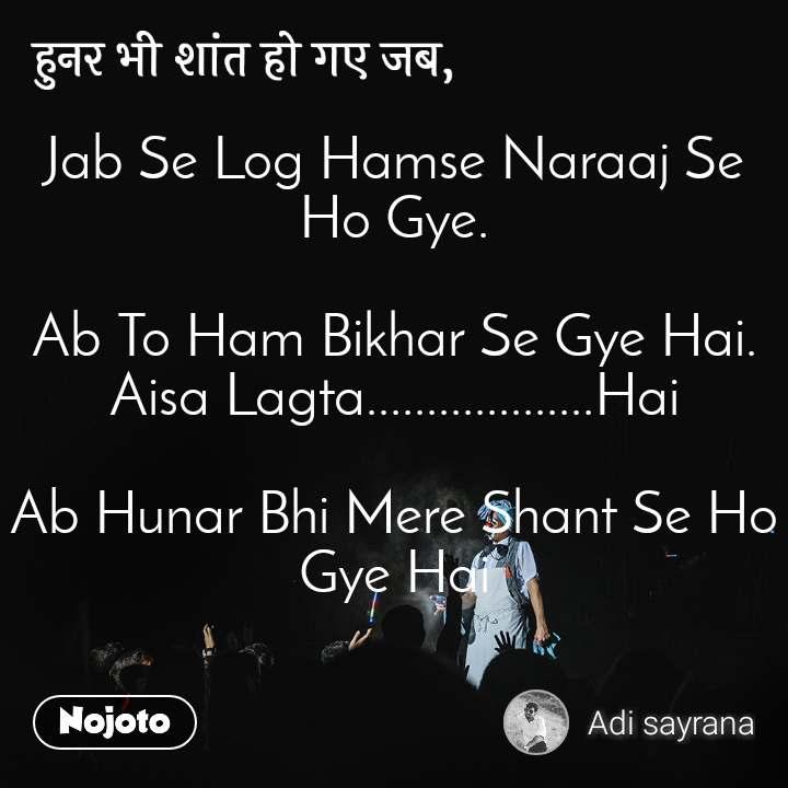 हुनर भी शांत हो गए जब, Jab Se Log Hamse Naraaj Se  Ho Gye.  Ab To Ham Bikhar Se Gye Hai. Aisa Lagta...................Hai  Ab Hunar Bhi Mere Shant Se Ho Gye Hai