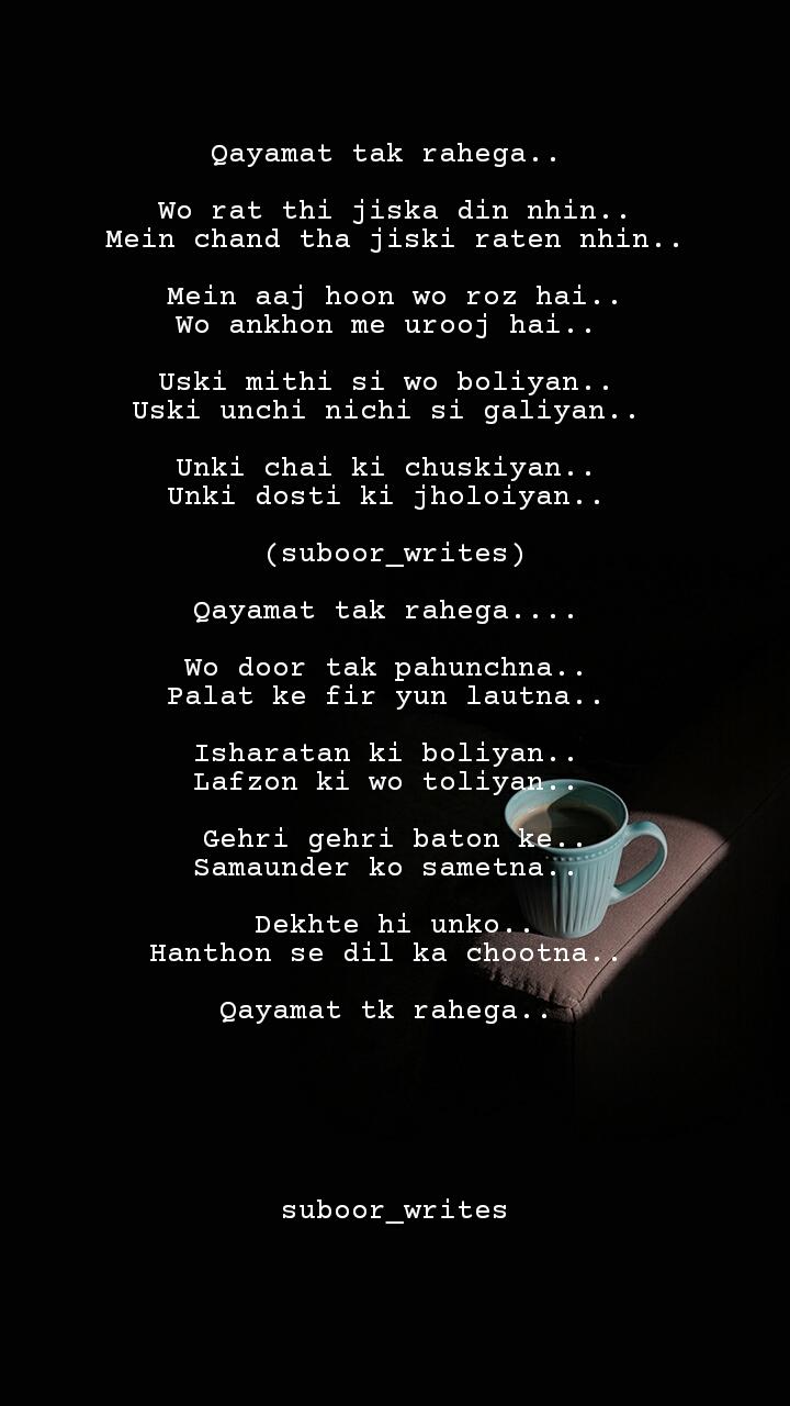 Qayamat tak rahega..   Wo rat thi jiska din nhin.. Mein chand tha jiski raten nhin..  Mein aaj hoon wo roz hai.. Wo ankhon me urooj hai..   Uski mithi si wo boliyan..  Uski unchi nichi si galiyan..   Unki chai ki chuskiyan..  Unki dosti ki jholoiyan..   (suboor_writes)  Qayamat tak rahega....   Wo door tak pahunchna..  Palat ke fir yun lautna..   Isharatan ki boliyan..  Lafzon ki wo toliyan..   Gehri gehri baton ke.. Samaunder ko sametna..   Dekhte hi unko.. Hanthon se dil ka chootna..   Qayamat tk rahega..        suboor_writes