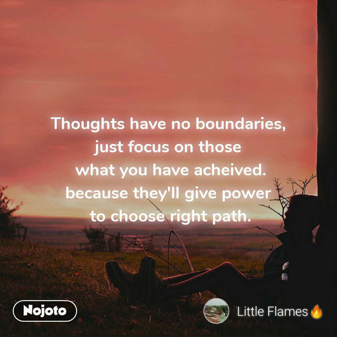 Thoughts have no boundaries, just focus on those  what you have acheived. because they'll give power  to choose right path.