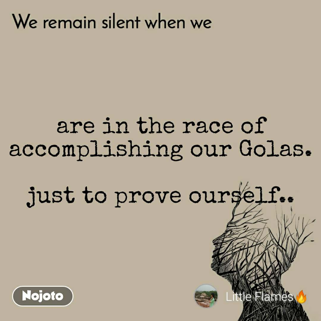 We remain silent when we  are in the race of accomplishing our Golas.  just to prove ourself..