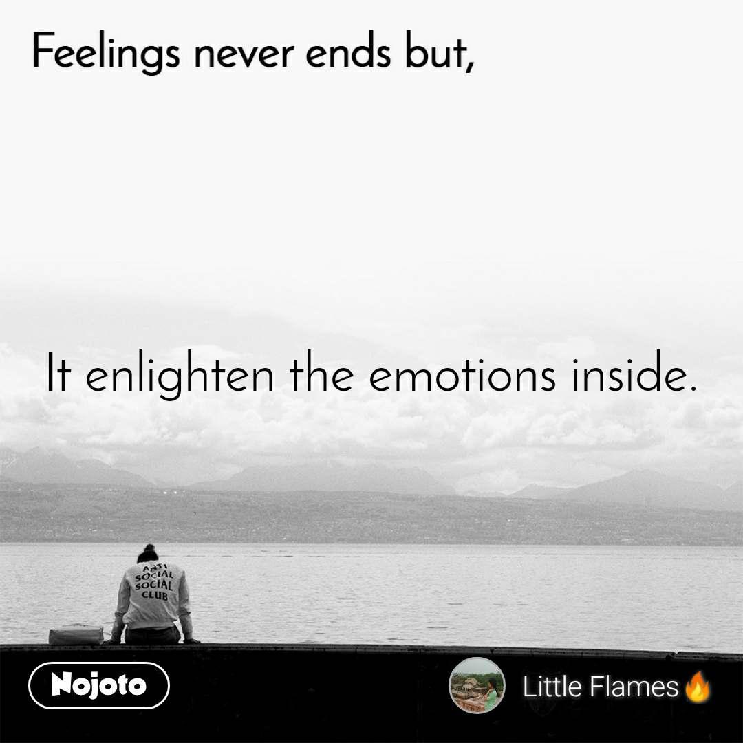 Feelings never ends but, It enlighten the emotions inside.