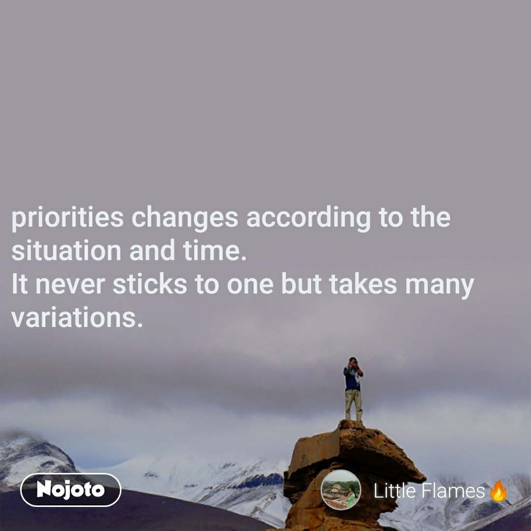 priorities changes according to the situation and time. It never sticks to one but takes many variations.