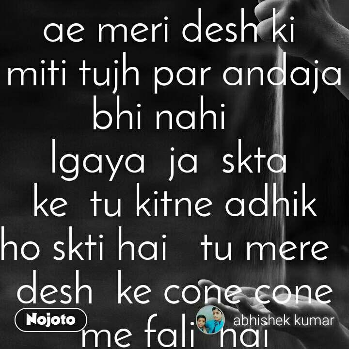 ae meri desh ki  miti tujh par andaja bhi nahi    lgaya  ja  skta  ke  tu kitne adhik  ho skti hai   tu mere   desh  ke cone cone me fali  hai