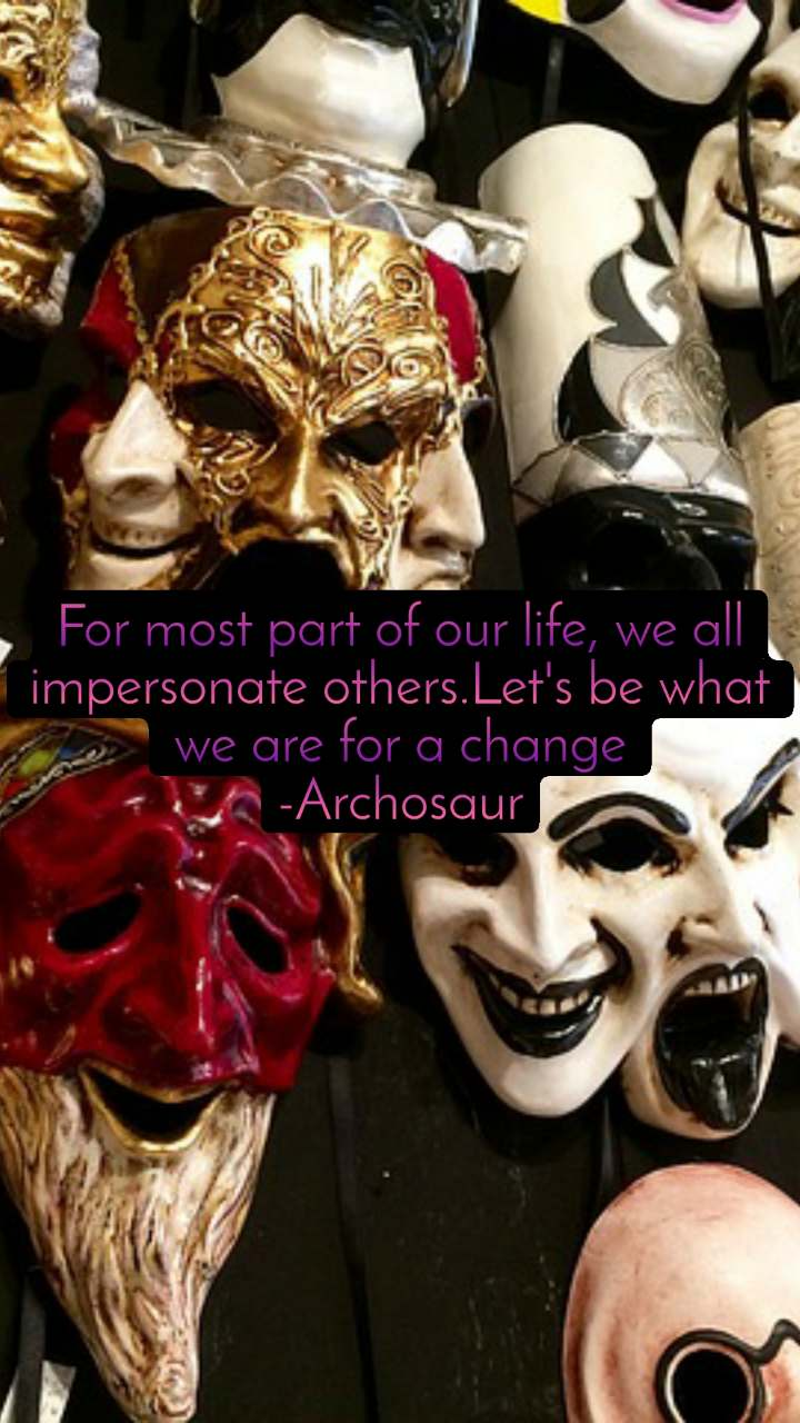 For most part of our life, we all impersonate others.Let's be what we are for a change -Archosaur