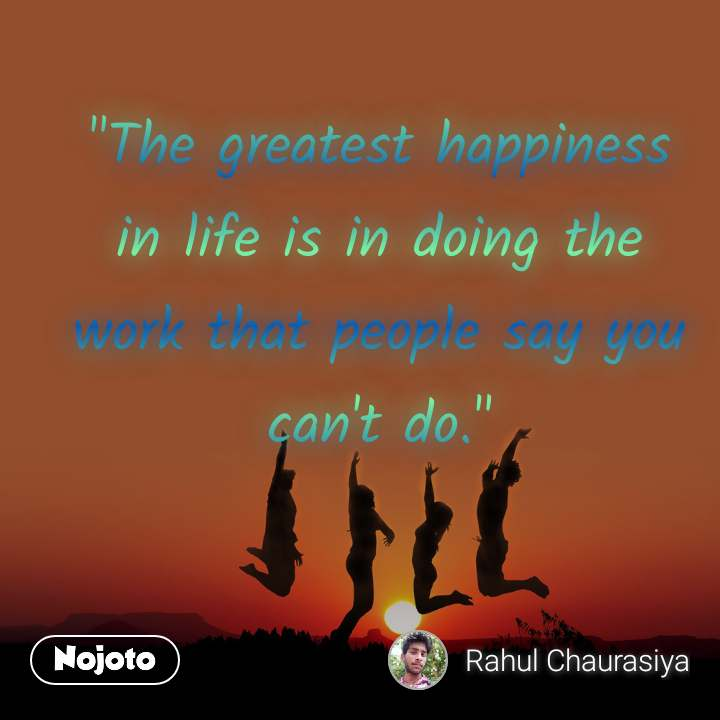 """""""The greatest happiness in life is in doing the work that people say you can't do."""""""