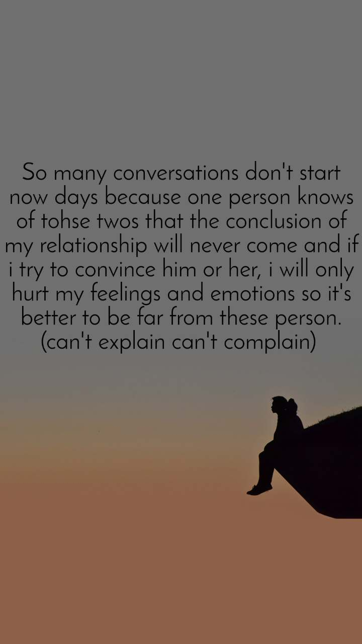 So many conversations don't start now days because one person knows of tohse twos that the conclusion of my relationship will never come and if i try to convince him or her, i will only hurt my feelings and emotions so it's better to be far from these person. (can't explain can't complain)