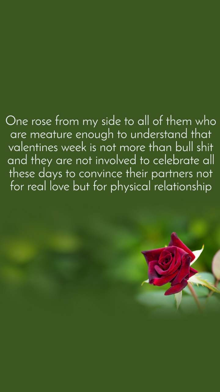 One rose from my side to all of them who are meature enough to understand that valentines week is not more than bull shit and they are not involved to celebrate all these days to convince their partners not for real love but for physical relationship