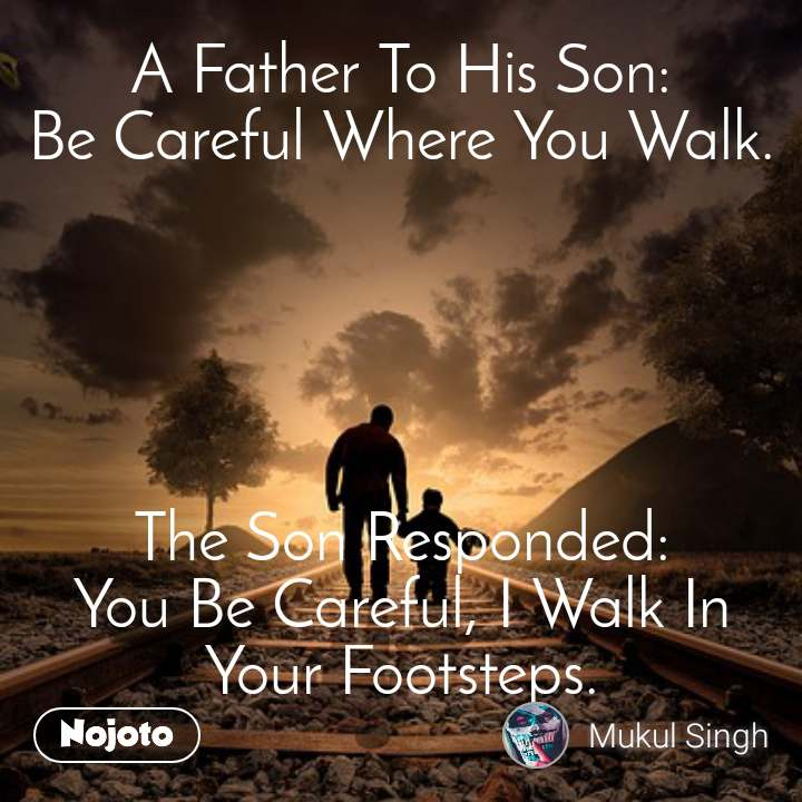 A Father To His Son: Be Careful Where You Walk.      The Son Responded: You Be Careful, I Walk In Your Footsteps.