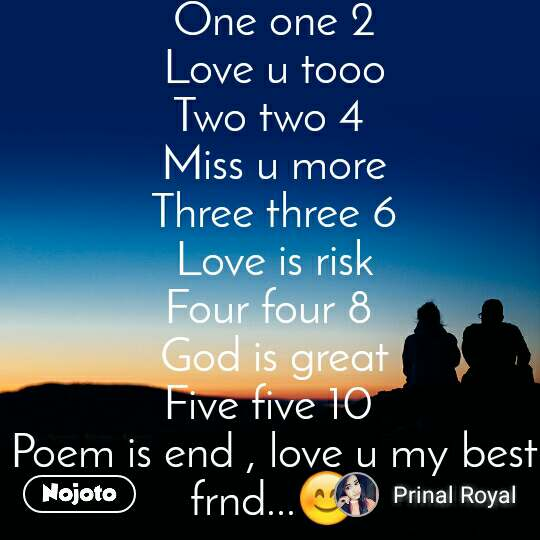 One one 2 Love u tooo Two two 4  Miss u more Three three 6 Love is risk Four four 8  God is great Five five 10  Poem is end , love u my best frnd...😊
