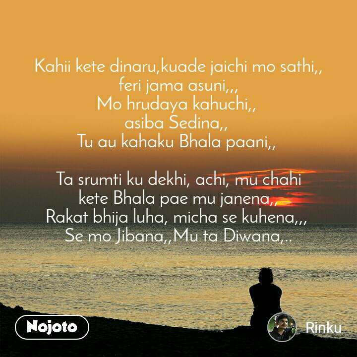 Kahii kete dinaru,kuade jaichi mo sathi,, feri jama asuni,,, Mo hrudaya kahuchi,,  asiba Sedina,,  Tu au kahaku Bhala paani,,   Ta srumti ku dekhi, achi, mu chahi kete Bhala pae mu janena,, Rakat bhija luha, micha se kuhena,,,  Se mo Jibana,,Mu ta Diwana,..