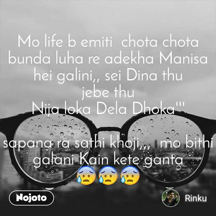 Mo life b emiti  chota chota bunda luha re adekha Manisa hei galini,, sei Dina thu jebe thu Nija loka Dela Dhoka'''  sapana ra sathi khoji,,,  mo bithi galani Kain kete ganta 😰😰😰