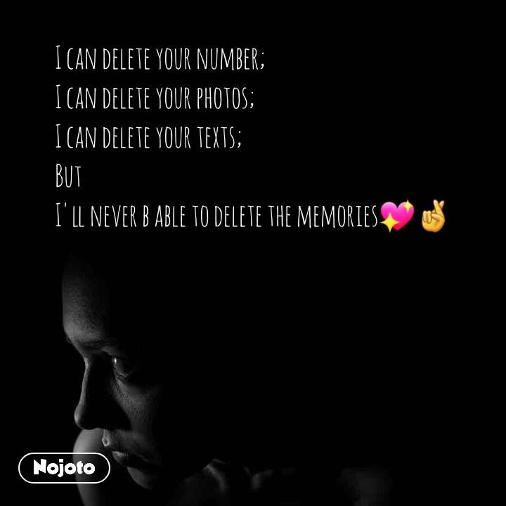 I can delete your number; I can delete your photos; I can delete your texts; But  I'll never b able to delete the memories💖🤞