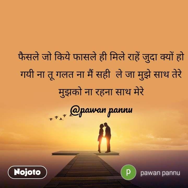 फैसले जो किये फासले ही मिले राहें जुदा क्यों हो गयी ना तू गलत ना मैं सही  ले जा मुझे साथ तेरे मुझको ना रहना साथ मेरे @pawan pannu