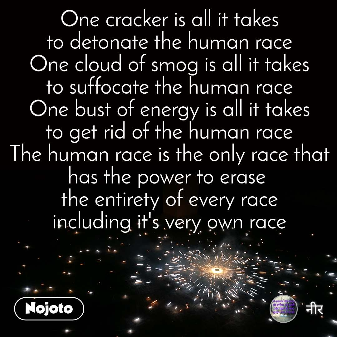One cracker is all it takes to detonate the human race One cloud of smog is all it takes to suffocate the human race One bust of energy is all it takes to get rid of the human race The human race is the only race that has the power to erase  the entirety of every race including it's very own race