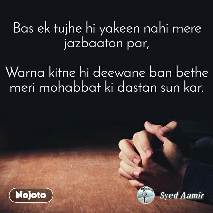 Bas ek tujhe hi yakeen nahi mere jazbaaton par,  Warna kitne hi deewane ban bethe meri mohabbat ki dastan sun kar.