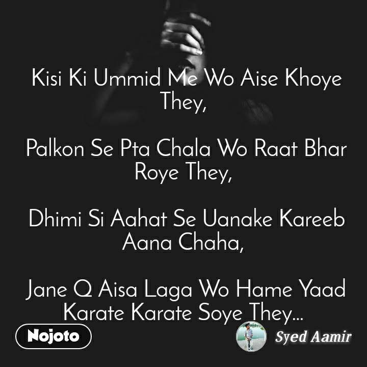Kisi Ki Ummid Me Wo Aise Khoye They,   Palkon Se Pta Chala Wo Raat Bhar Roye They,   Dhimi Si Aahat Se Uanake Kareeb Aana Chaha,   Jane Q Aisa Laga Wo Hame Yaad Karate Karate Soye They…