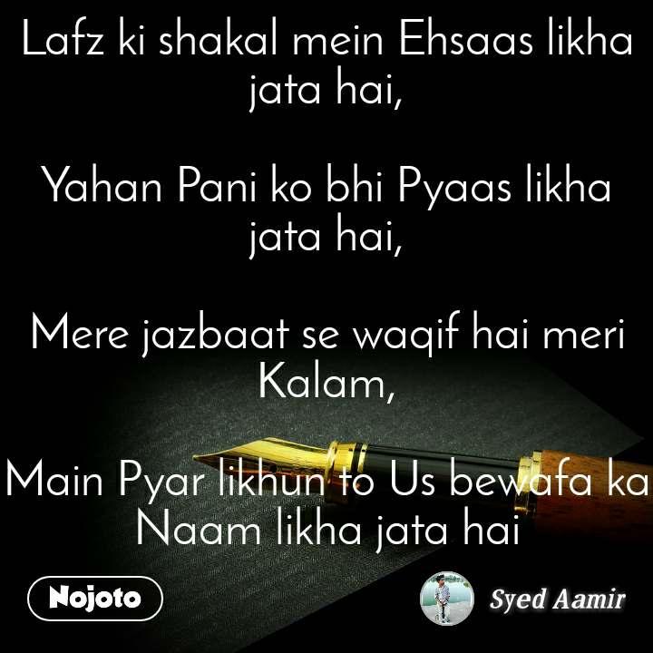 Lafz ki shakal mein Ehsaas likha jata hai,  Yahan Pani ko bhi Pyaas likha jata hai,  Mere jazbaat se waqif hai meri Kalam,  Main Pyar likhun to Us bewafa ka Naam likha jata hai