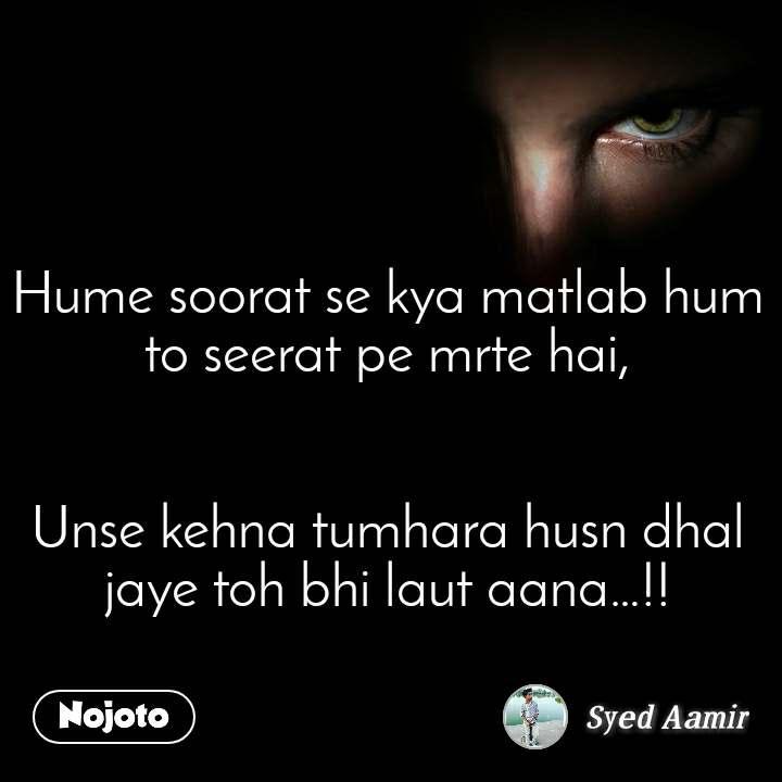 Hume soorat se kya matlab hum to seerat pe mrte hai,   Unse kehna tumhara husn dhal jaye toh bhi laut aana…!!