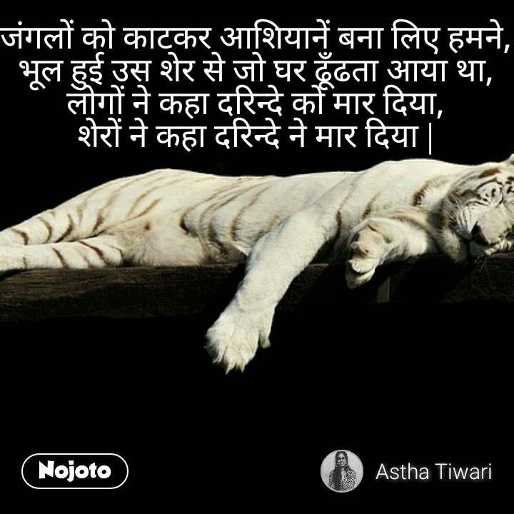 जंगलों को काटकर आशियानें बना लिए हमने, भूल हुई उस शेर से जो घर ढूँढता आया था, लोगों ने कहा दरिन्दे को मार दिया, शेरों ने कहा दरिन्दे ने मार दिया |