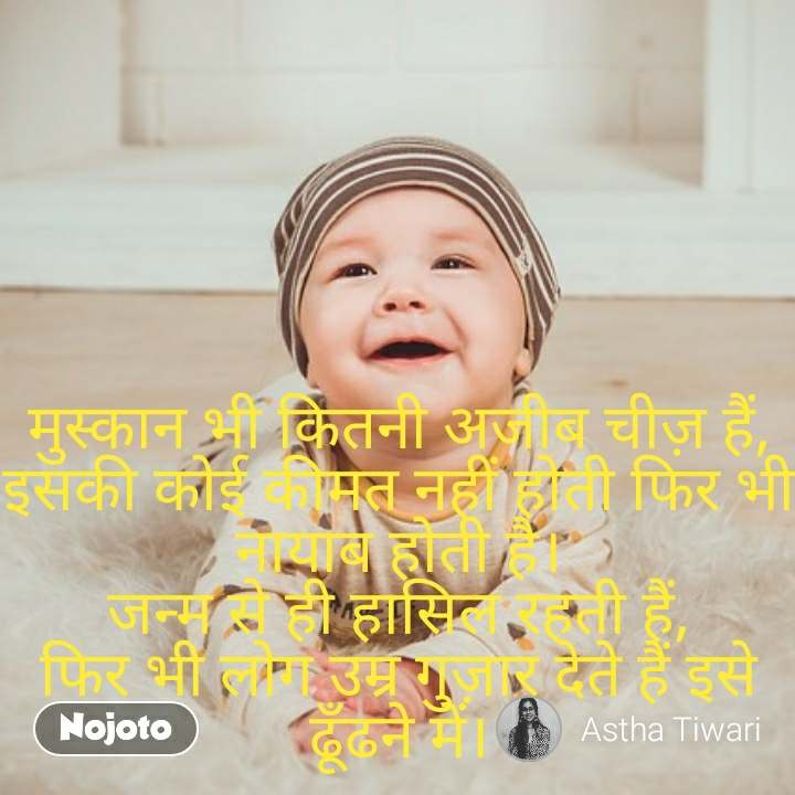 मुस्कान भी कितनी अजीब चीज़ हैं, इसकी कोई कीमत नहीं होती फिर भी नायाब होती है। जन्म से ही हासिल रहती हैं, फिर भी लोग उम्र गुज़ार देते हैं इसे ढूँढने में।