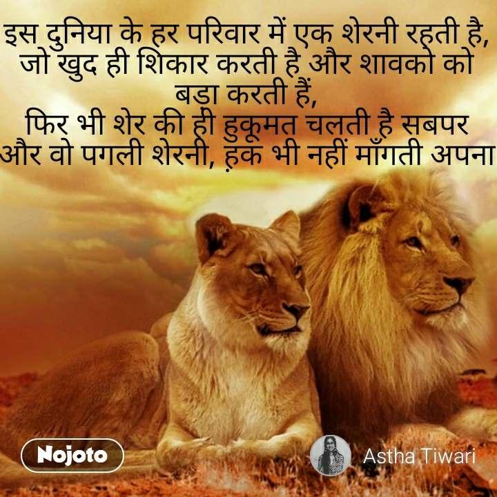 इस दुनिया के हर परिवार में एक शेरनी रहती है, जो खुद ही शिकार करती है और शावको को बड़ा करती हैं, फिर भी शेर की ही हुकूमत चलती है सबपर और वो पगली शेरनी, ह़क भी नहीं माँगती अपना
