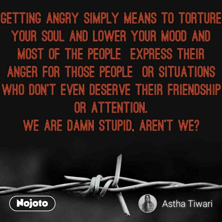 Getting angry simply means to torture your soul and lower your mood and most of the people  express their anger for those people  or situations who don't even deserve their friendship or attention. We are damn stupid, aren't we?