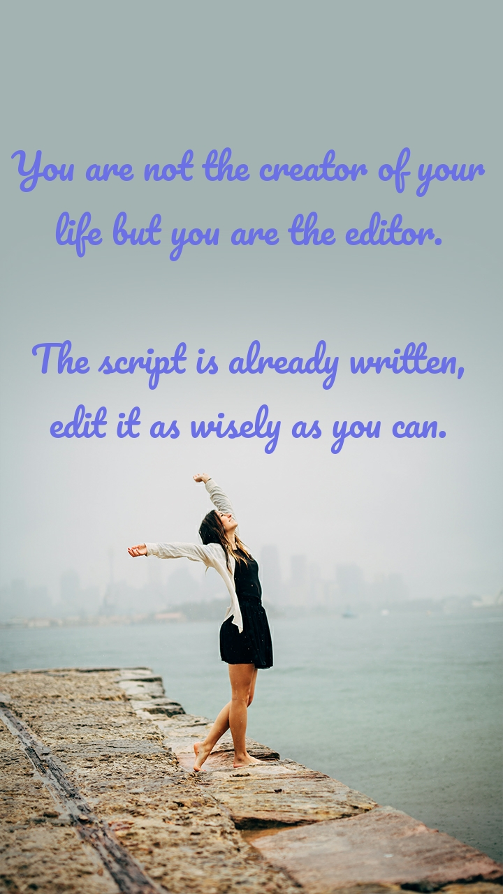 You are not the creator of your life but you are the editor.  The script is already written, edit it as wisely as you can.