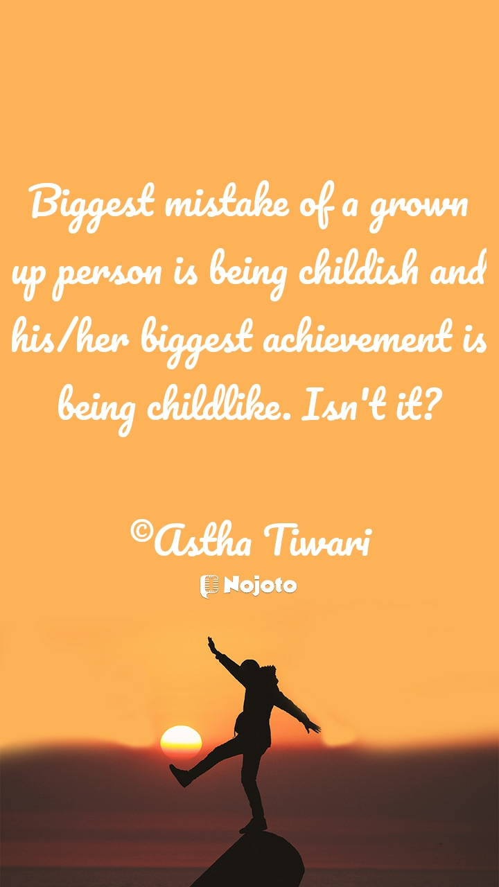 Biggest mistake of a grown up person is being childish and his/her biggest achievement is being childlike. Isn't it?  ©Astha Tiwari