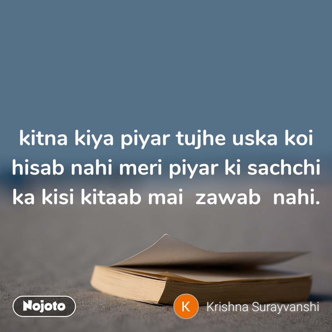 kitna kiya piyar tujhe uska koi hisab nahi meri piyar ki sachchi ka kisi kitaab mai  zawab  nahi.