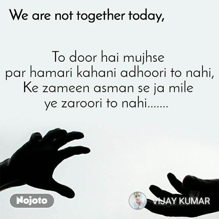 We are not together today To door hai mujhse  par hamari kahani adhoori to nahi, Ke zameen asman se ja mile  ye zaroori to nahi.......