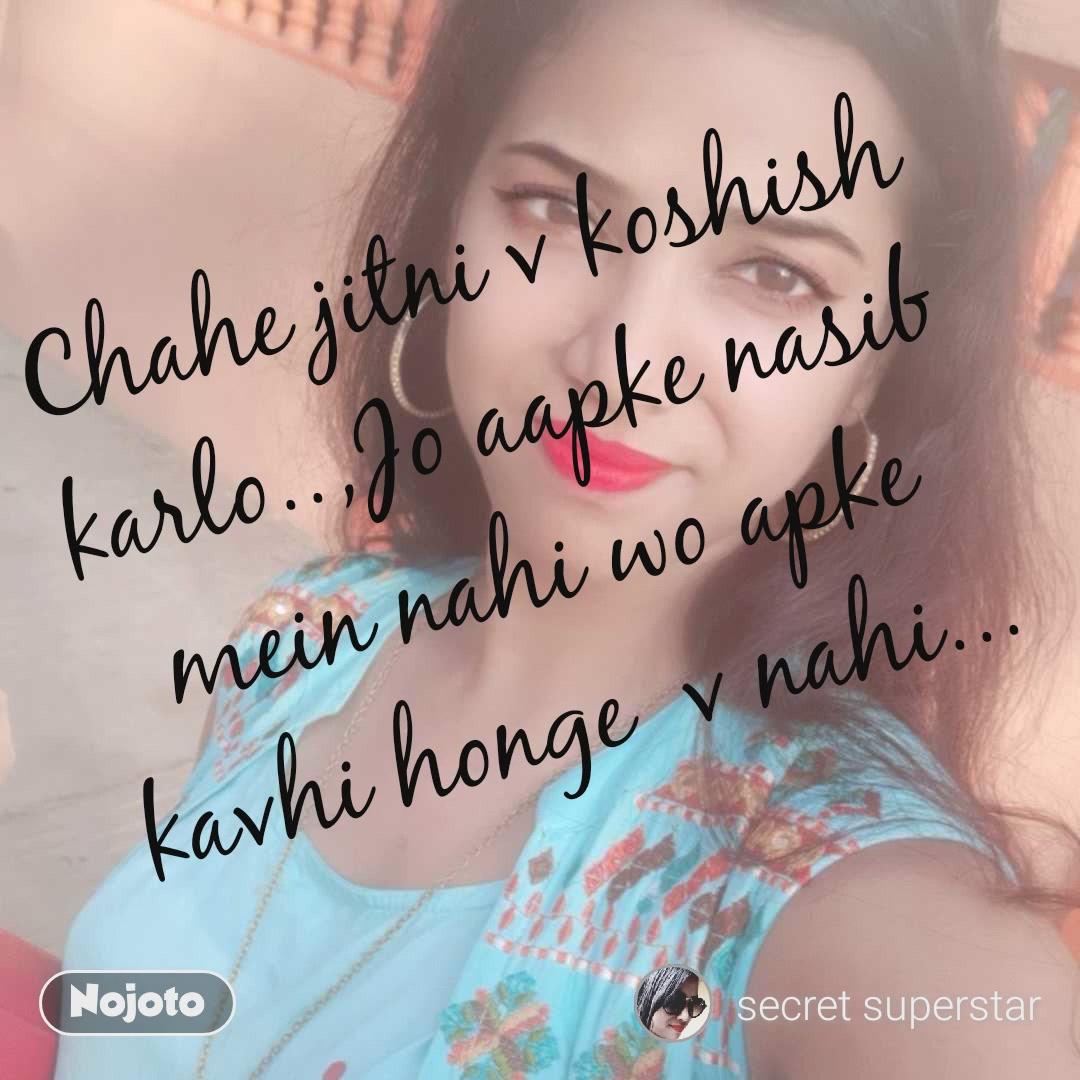 Chahe jitni v koshish karlo..,Jo aapke nasib mein nahi wo apke kavhi honge  v nahi...