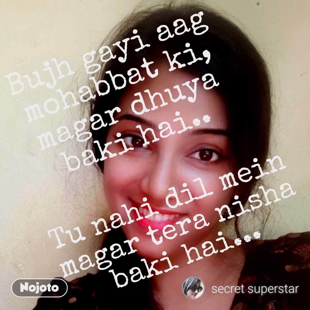 Bujh gayi aag mohabbat ki, magar dhuya baki hai.. Tu nahi dil mein magar tera nisha baki hai...