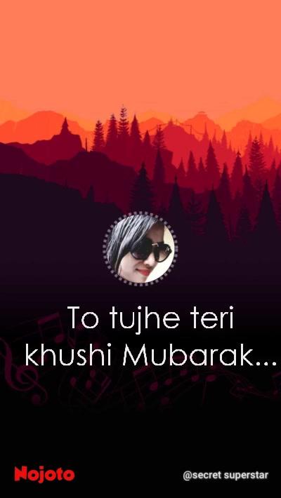 To tujhe teri khushi Mubarak...