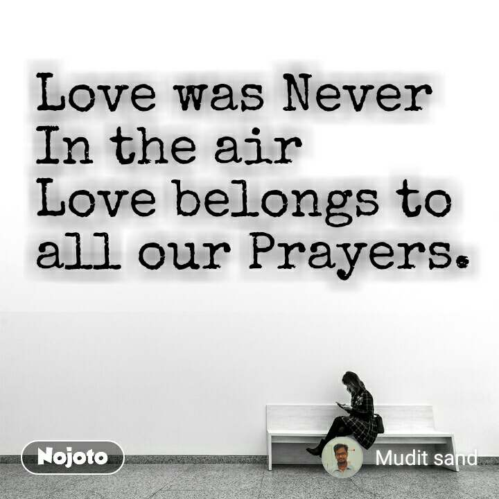 Love was Never  In the air Love belongs to all our Prayers.