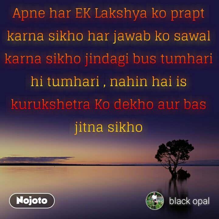 Apne har EK Lakshya ko prapt karna sikho har jawab ko sawal karna sikho jindagi bus tumhari hi tumhari , nahin hai is kurukshetra Ko dekho aur bas jitna sikho