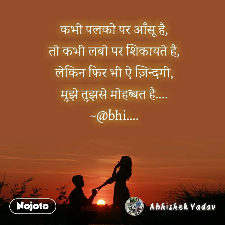 कभी पलको पर आँसू है, तो कभी लबो पर शिकायते है, लेकिन फिर भी ऐ ज़िन्दगी, मुझे तुझसे मोहब्बत है.... ~@bhi....