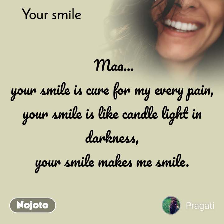 Your smile   Maa... your smile is cure for my every pain, your smile is like candle light in darkness, your smile makes me smile.