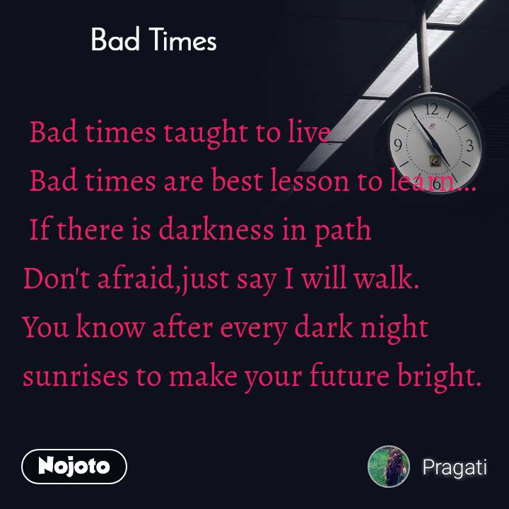 Bad Times  Bad times taught to live  Bad times are best lesson to learn...  If there is darkness in path  Don't afraid,just say I will walk. You know after every dark night  sunrises to make your future bright.