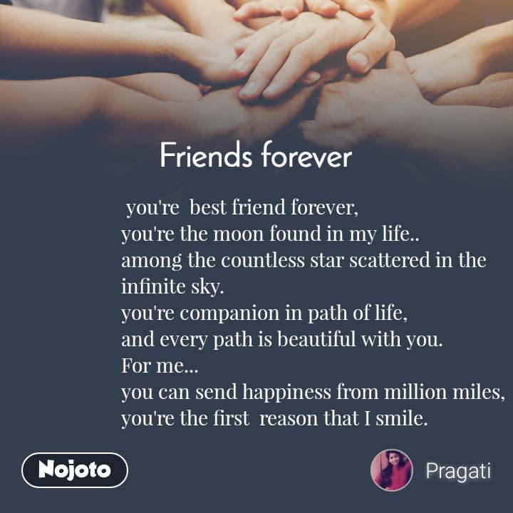Friends forever  you're  best friend forever, you're the moon found in my life.. among the countless star scattered in the infinite sky. you're companion in path of life, and every path is beautiful with you.  For me... you can send happiness from million miles, you're the first  reason that I smile.