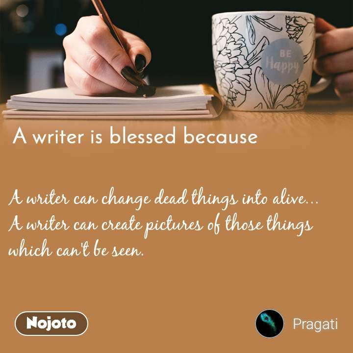 A writer is blessed because A writer can change dead things into alive... A writer can create pictures of those things which can't be seen.