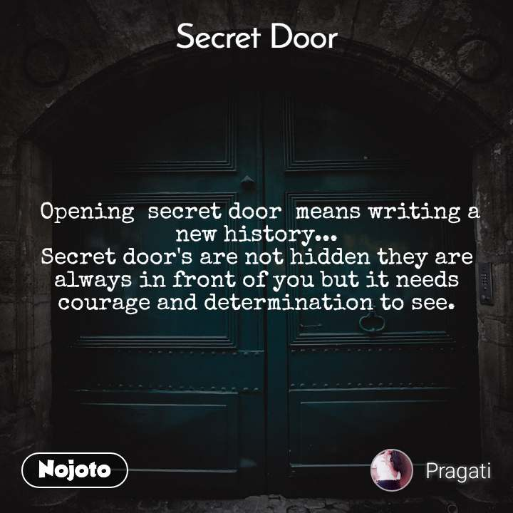 Secret door   Opening  secret door  means writing a new history... Secret door's are not hidden they are always in front of you but it needs courage and determination to see.