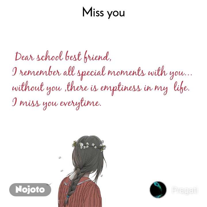Miss you      Dear school best friend, I remember all special moments with you... without you ,there is emptiness in my  life. I miss you everytime.