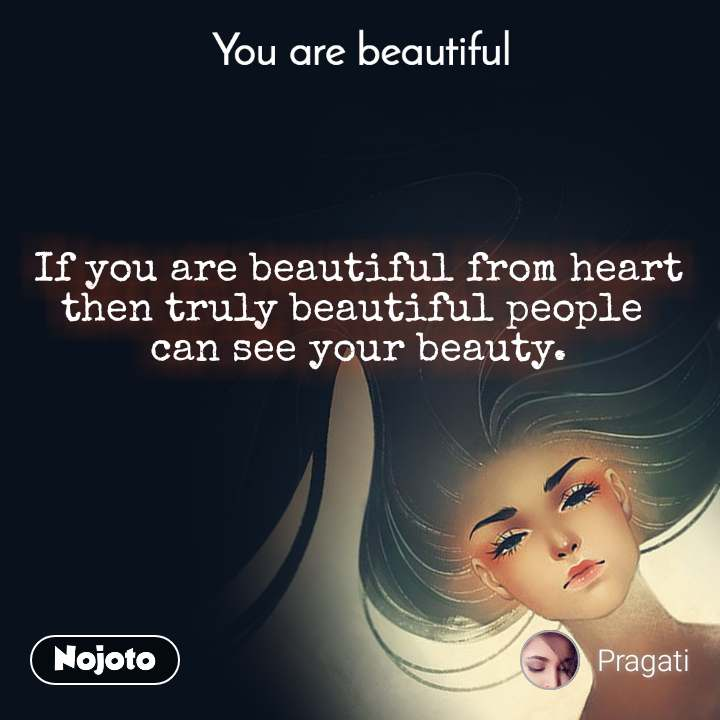 You are beautiful If you are beautiful from heart then truly beautiful people  can see your beauty.