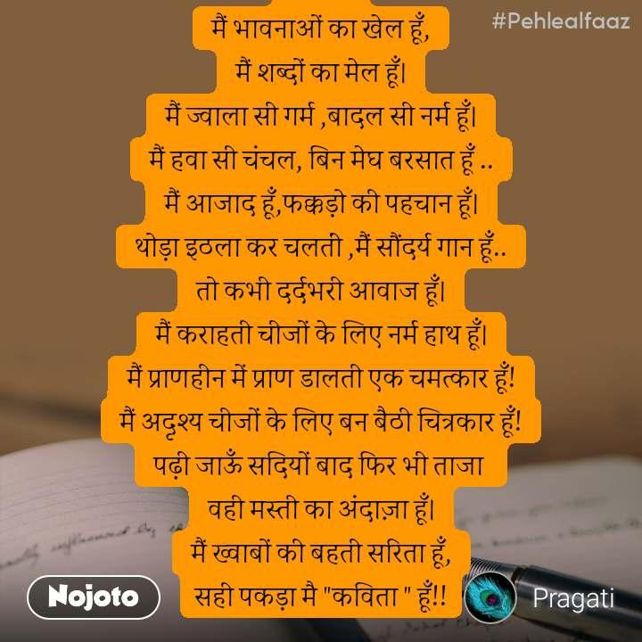 """#Pehlealfaaz             मैं भावनाओं का खेल हूँ, मैं शब्दों का मेल हूँ। मैं ज्वाला सी गर्म ,बादल सी नर्म हूँ। मैं हवा सी चंचल, बिन मेघ बरसात हूँ .. मैं आजाद हूँ,फक्कड़ो की पहचान हूँ। थोड़ा इठला कर चलतीं ,मैं सौंदर्य गान हूँ.. तो कभी दर्दभरी आवाज हूँ। मैं कराहती चीजों के लिए नर्म हाथ हूँ। मैं प्राणहीन में प्राण डालती एक चमत्कार हूँ! मैं अदृश्य चीजों के लिए बन बैठी चित्रकार हूँ! पढ़ी जाऊँ सदियों बाद फिर भी ताजा  वही मस्ती का अंदाज़ा हूँ। मैं ख्वाबों की बहती सरिता हूँ, सही पकड़ा मै """"कविता """" हूँ!!"""