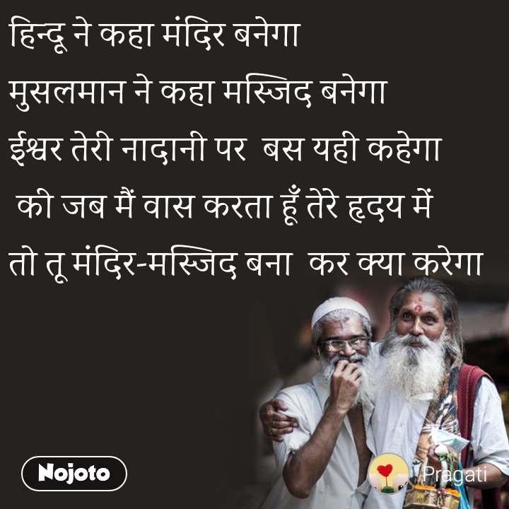 हिन्दू ने कहा मंदिर बनेगा मुसलमान ने कहा मस्जिद बनेगा ईश्वर तेरी नादानी पर  बस यही कहेगा  की जब मैं वास करता हूँ तेरे हृदय में तो तू मंदिर-मस्जिद बना  कर क्या करेगा