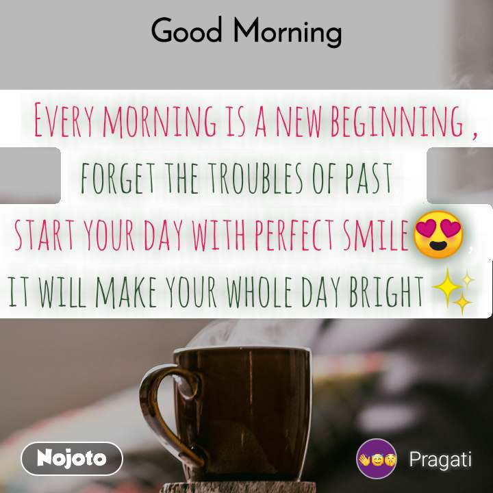Good Morning     Every morning is a new beginning , forget the troubles of past.. start your day with perfect smile😍, it will make your whole day bright✨