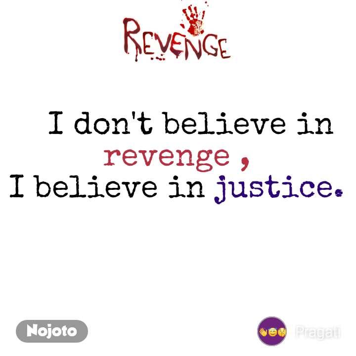 Revenge    I don't believe in revenge , I believe in justice.