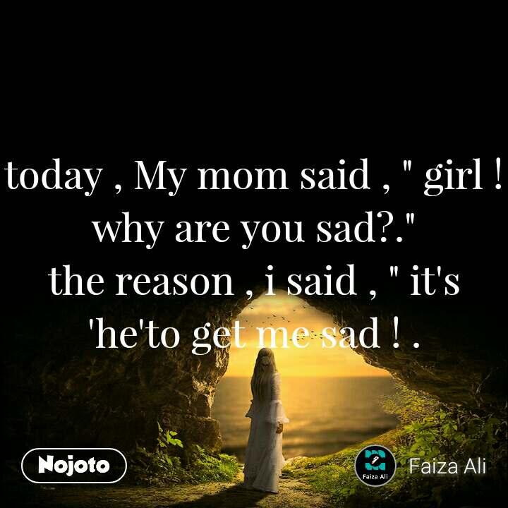 "today , My mom said , "" girl ! why are you sad?."" the reason , i said , "" it's 'he'to get me sad ! ."