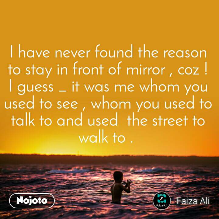 I have never found the reason to stay in front of mirror , coz ! I guess _ it was me whom you used to see , whom you used to talk to and used  the street to walk to .