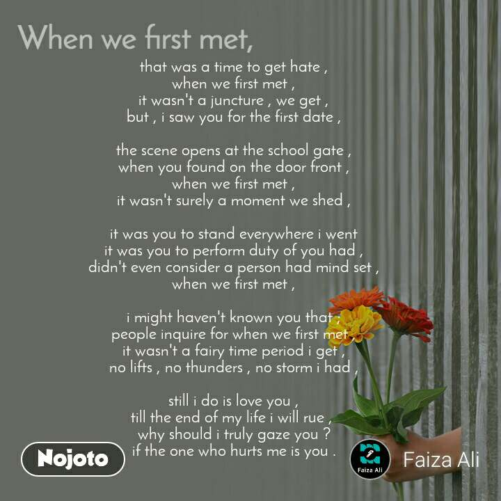 When we first met, that was a time to get hate ,  when we first met ,  it wasn't a juncture , we get ,  but , i saw you for the first date ,   the scene opens at the school gate ,  when you found on the door front ,  when we first met ,  it wasn't surely a moment we shed ,   it was you to stand everywhere i went  it was you to perform duty of you had ,  didn't even consider a person had mind set ,  when we first met ,   i might haven't known you that ;  people inquire for when we first met ,  it wasn't a fairy time period i get ,  no lifts , no thunders , no storm i had ,   still i do is love you ,  till the end of my life i will rue ,   why should i truly gaze you ?  if the one who hurts me is you .